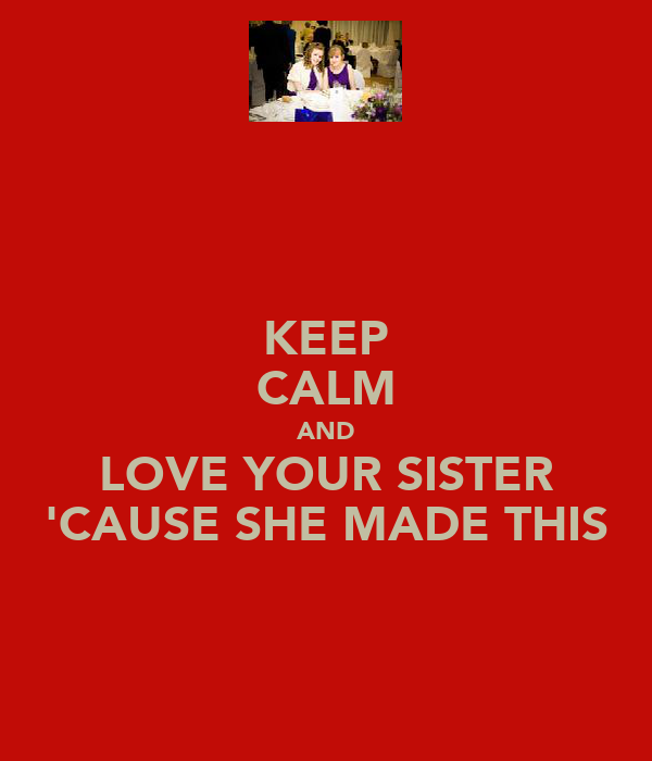KEEP CALM AND LOVE YOUR SISTER 'CAUSE SHE MADE THIS