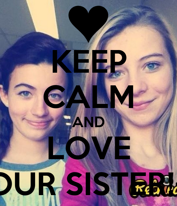 KEEP CALM AND LOVE YOUR SISTER!<3