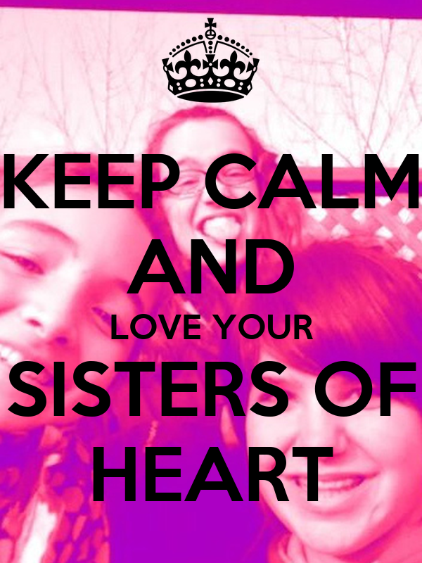 KEEP CALM AND LOVE YOUR SISTERS OF HEART