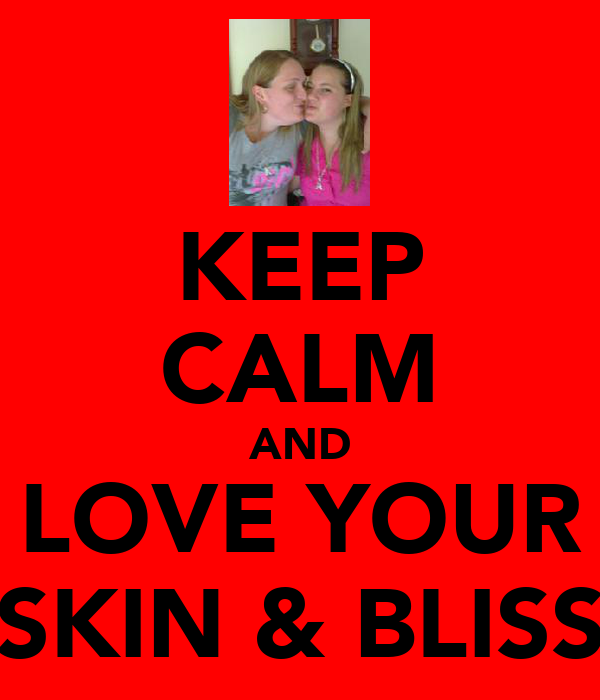 KEEP CALM AND LOVE YOUR SKIN & BLISS
