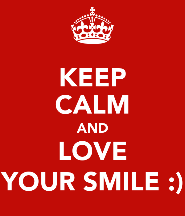 KEEP CALM AND LOVE YOUR SMILE :)