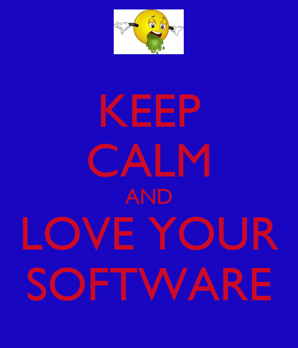 KEEP CALM AND LOVE YOUR SOFTWARE