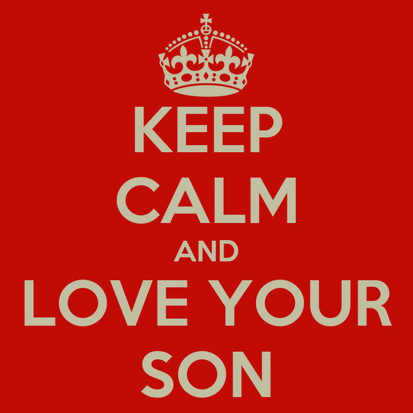 KEEP CALM AND LOVE YOUR SON