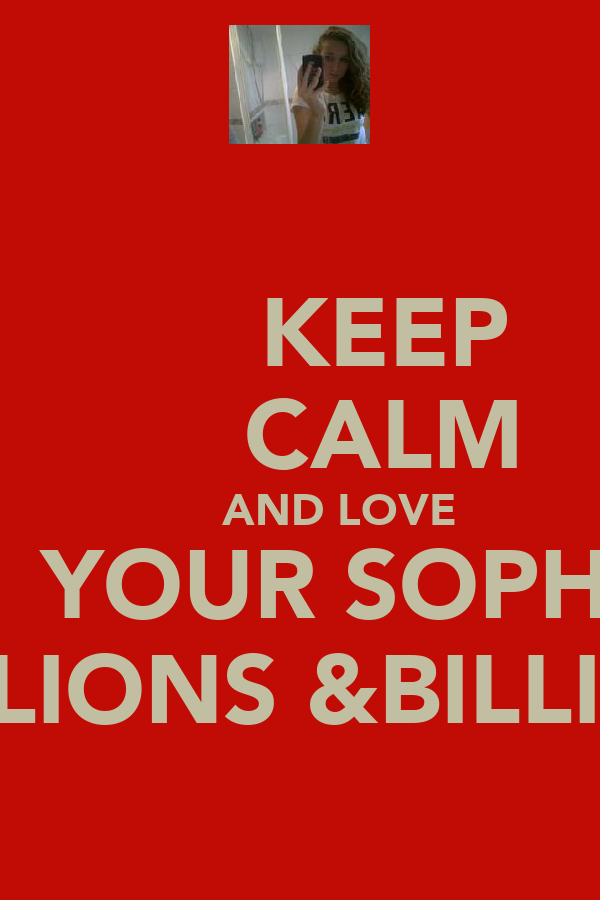 KEEP       CALM       AND LOVE       YOUR SOPHIE   MILLIONS &BILLIONS