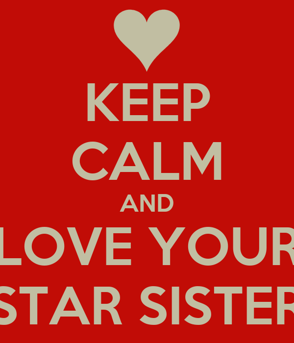 KEEP CALM AND LOVE YOUR STAR SISTER