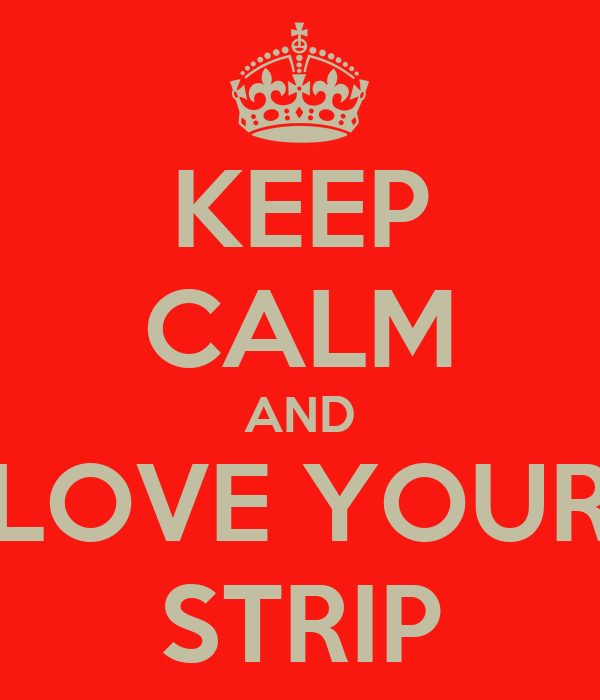 KEEP CALM AND LOVE YOUR STRIP