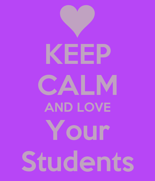 KEEP CALM AND LOVE Your Students