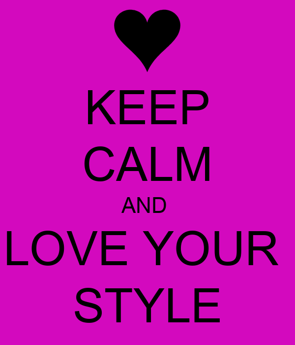 KEEP CALM AND  LOVE YOUR  STYLE