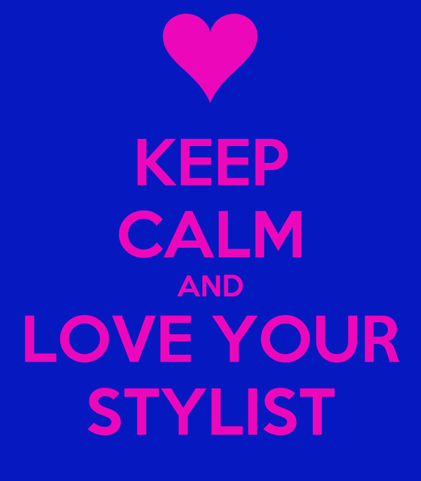 KEEP CALM AND LOVE YOUR STYLIST