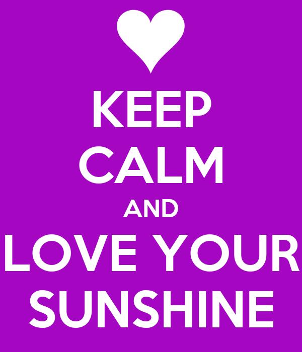 KEEP CALM AND LOVE YOUR SUNSHINE