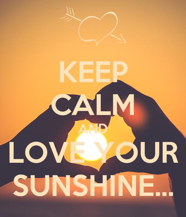 KEEP CALM AND LOVE YOUR SUNSHINE...
