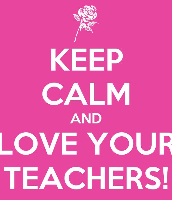 KEEP CALM AND LOVE YOUR TEACHERS!