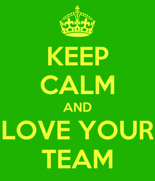 KEEP CALM AND LOVE YOUR TEAM
