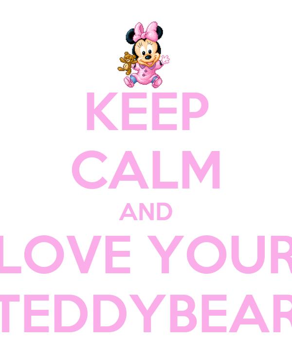 KEEP CALM AND LOVE YOUR TEDDYBEAR