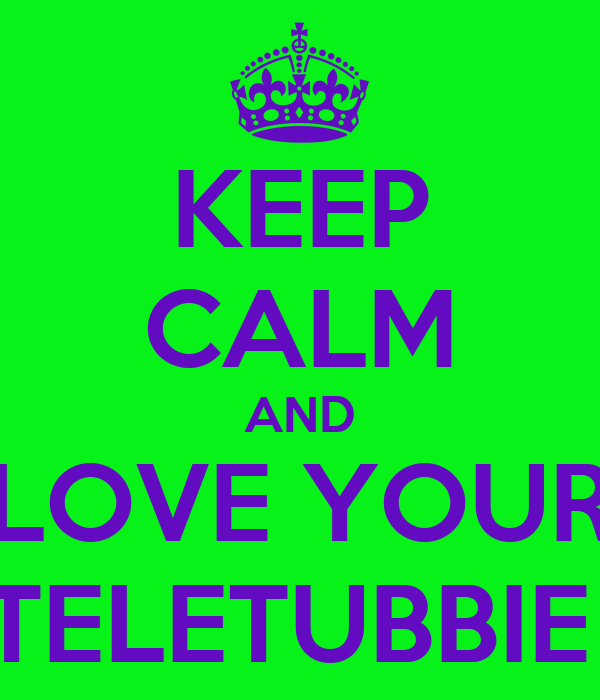 KEEP CALM AND LOVE YOUR TELETUBBIE