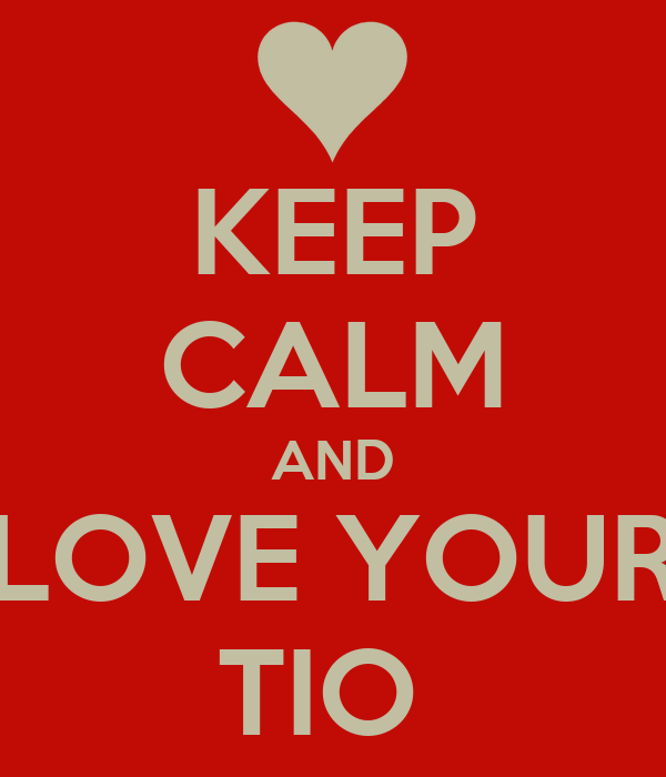 KEEP CALM AND LOVE YOUR TIO