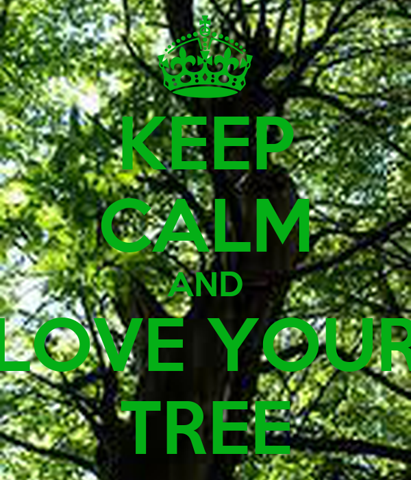 KEEP CALM AND LOVE YOUR TREE