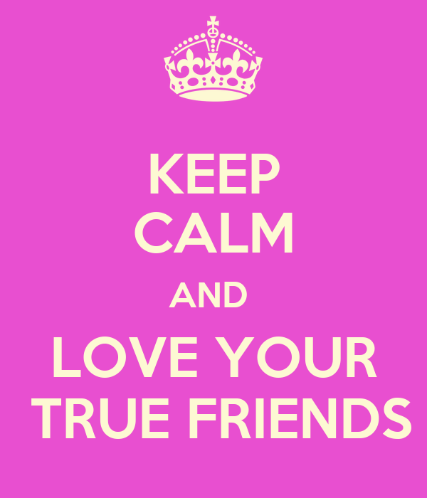 KEEP CALM AND  LOVE YOUR  TRUE FRIENDS