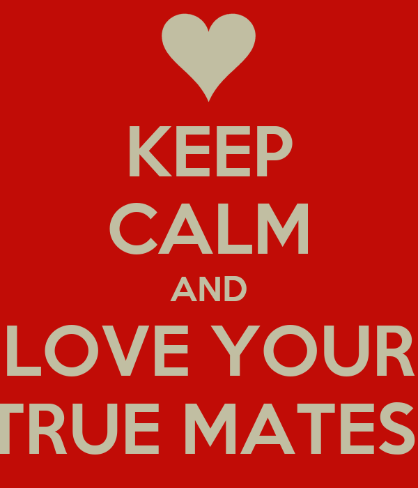 KEEP CALM AND LOVE YOUR TRUE MATES!