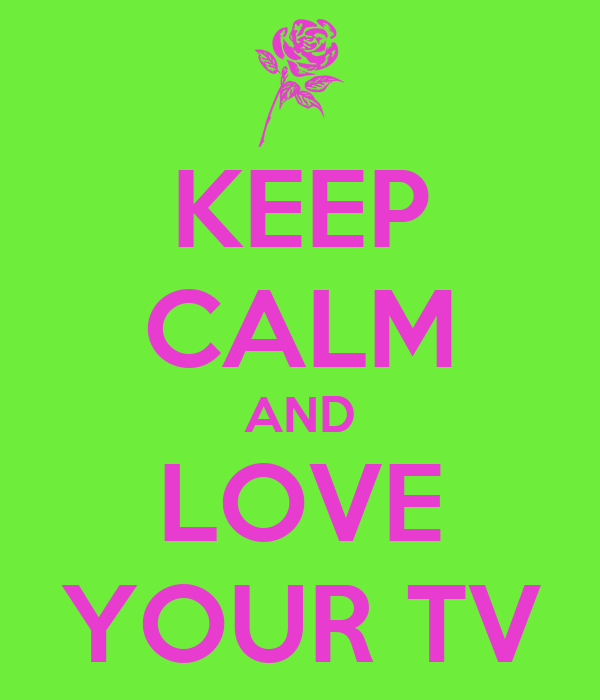 KEEP CALM AND LOVE YOUR TV