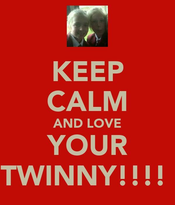 KEEP CALM AND LOVE YOUR TWINNY!!!!