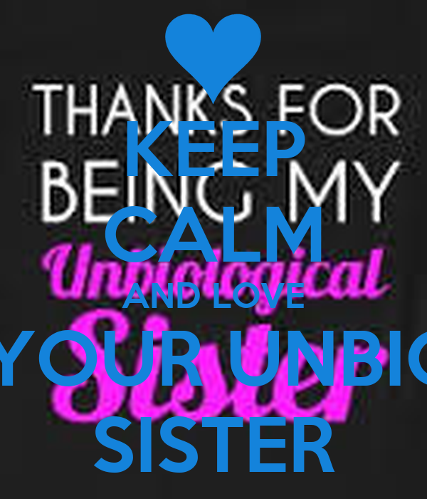 KEEP CALM AND LOVE  YOUR UNBIO SISTER