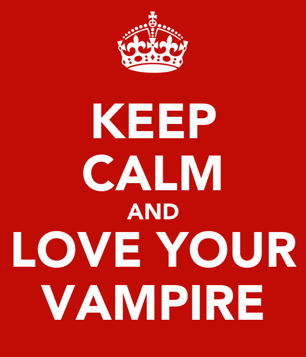 KEEP CALM AND LOVE YOUR VAMPIRE