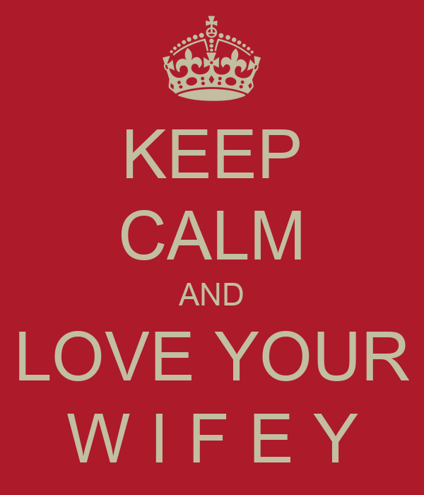 KEEP CALM AND LOVE YOUR W I F E Y