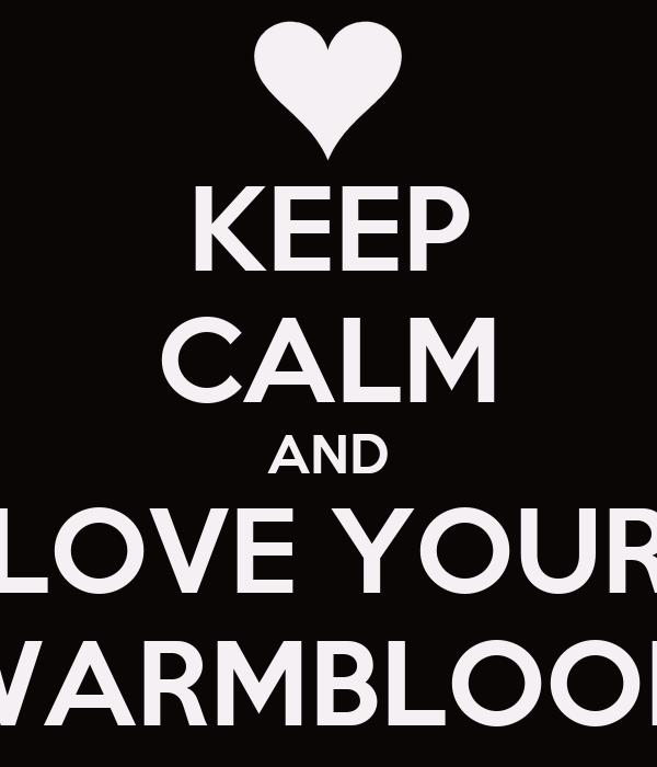 KEEP CALM AND LOVE YOUR WARMBLOOD