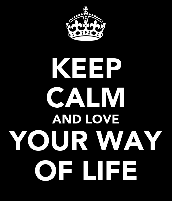 KEEP CALM AND LOVE YOUR WAY OF LIFE