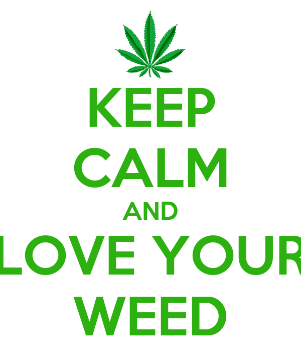 KEEP CALM AND LOVE YOUR WEED