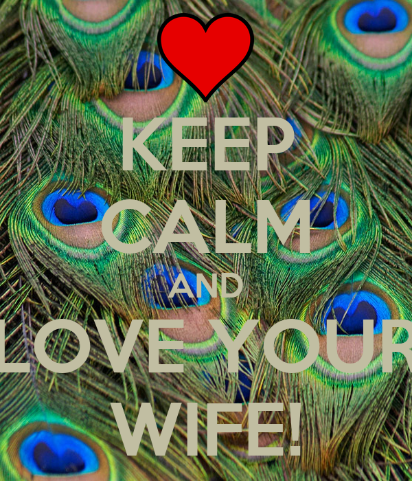 KEEP CALM AND LOVE YOUR WIFE!