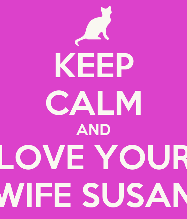 KEEP CALM AND LOVE YOUR WIFE SUSAN
