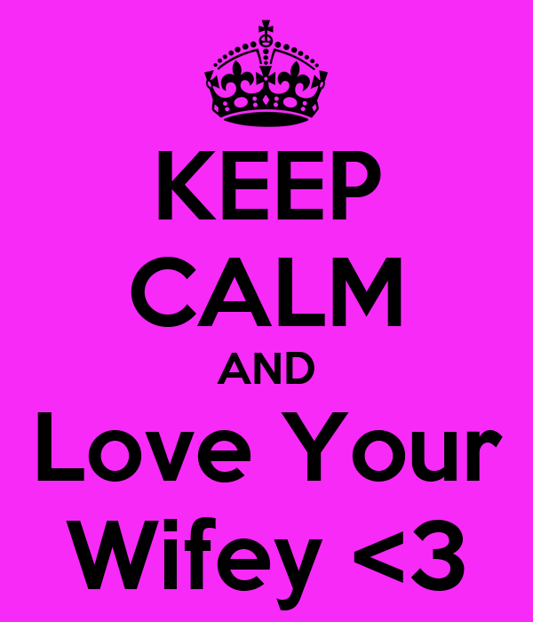 KEEP CALM AND Love Your Wifey <3