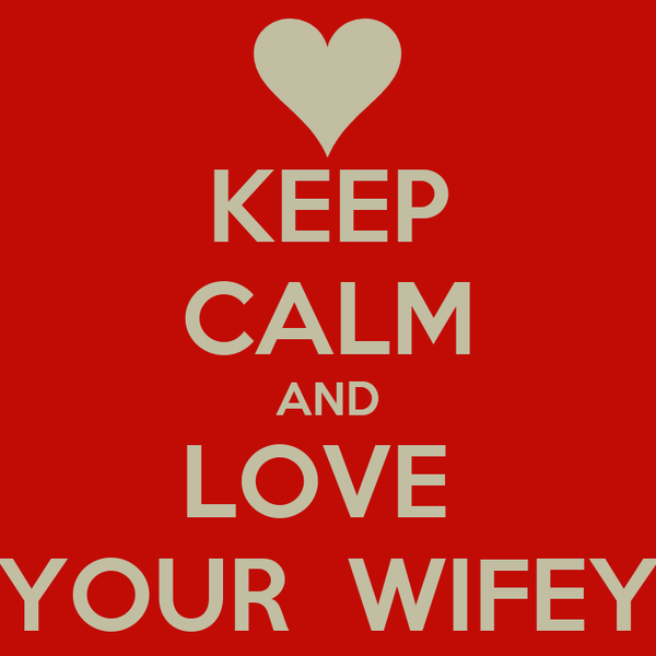 KEEP CALM AND LOVE  YOUR  WIFEY