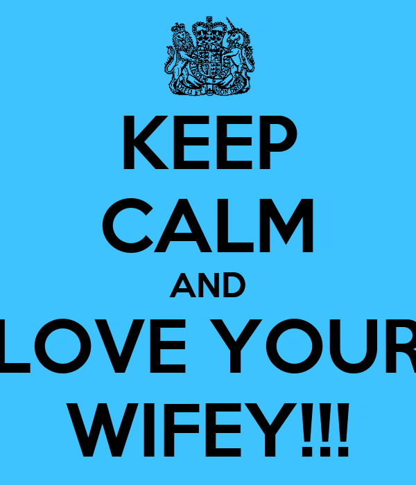 KEEP CALM AND LOVE YOUR WIFEY!!!