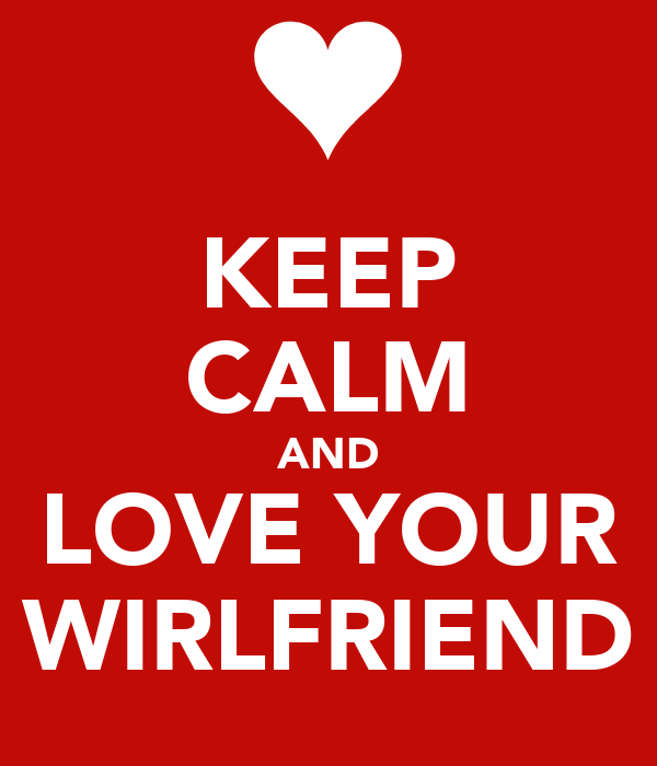 KEEP CALM AND LOVE YOUR WIRLFRIEND