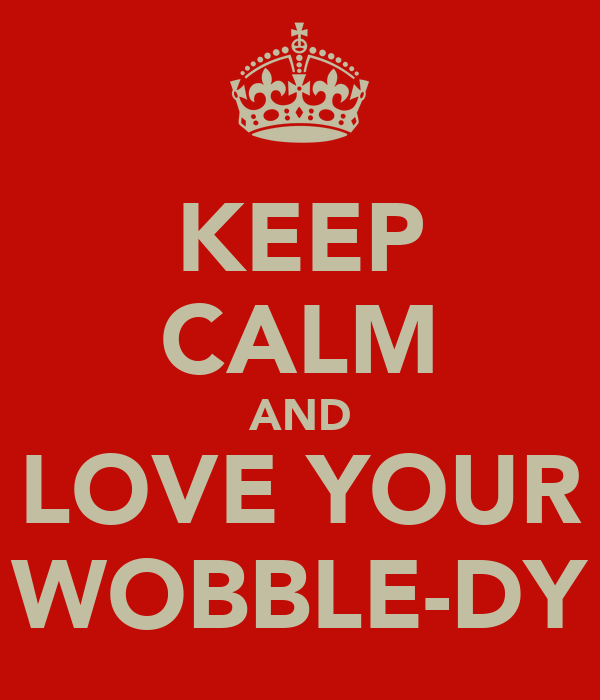 KEEP CALM AND LOVE YOUR WOBBLE-DY