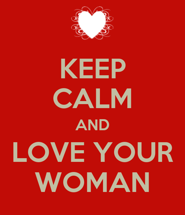 KEEP CALM AND LOVE YOUR WOMAN