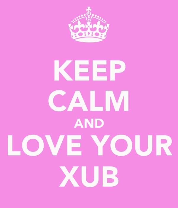 KEEP CALM AND LOVE YOUR XUB