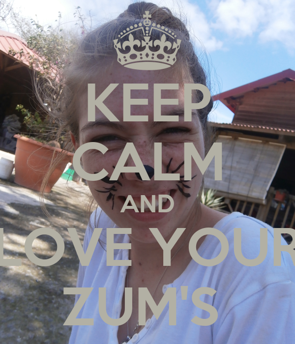 KEEP CALM AND LOVE YOUR ZUM'S