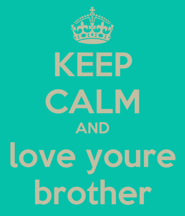 KEEP CALM AND love youre brother