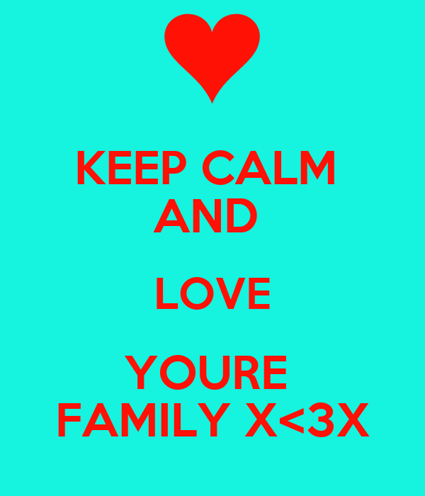 KEEP CALM  AND  LOVE YOURE  FAMILY X<3X
