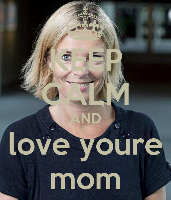 KEEP CALM AND love youre mom
