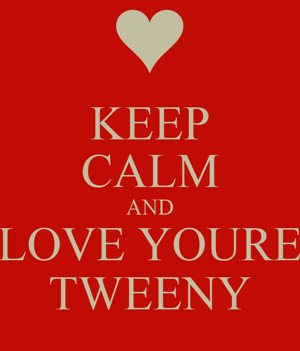 KEEP CALM AND LOVE YOURE TWEENY