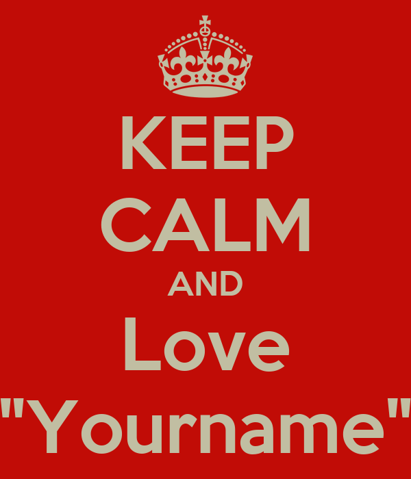 "KEEP CALM AND Love ""Yourname"""