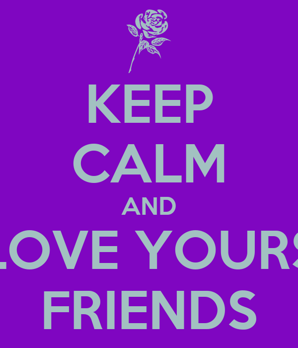 KEEP CALM AND LOVE YOURS FRIENDS