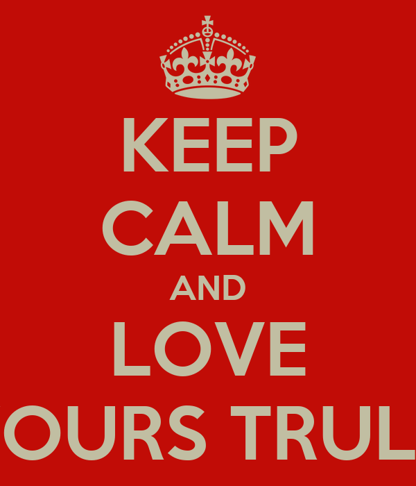 KEEP CALM AND LOVE YOURS TRULY