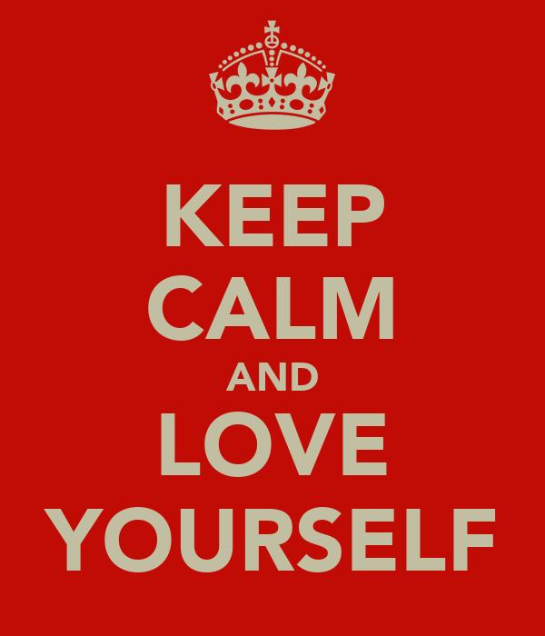KEEP CALM AND LOVE YOURSELF