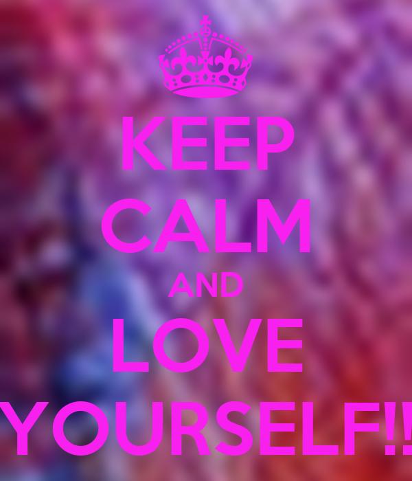 KEEP CALM AND LOVE YOURSELF!!